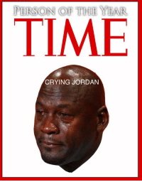 RT if you think Crying Jordan should have been Time Magazines 'Person Of The Year.' https://t.co/cmru69ZWJ0: PERSON OF THE YEAR  TIME  CRYING JORDAN RT if you think Crying Jordan should have been Time Magazines 'Person Of The Year.' https://t.co/cmru69ZWJ0