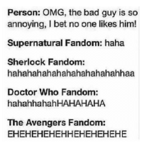 Moriarty, Lucifer & Crowley are my faves: Person: OMG, the bad guy is so  annoying, I bet no one likes him  Supernatural Fandom: haha  Sherlock Fandom:  hahahahahahahahahahahahhaa  Doctor Who Fandom:  hahahhahahHAHAHAHA  The Avengers Fandom:  EHEHEHEHEHHEHEHEHEHE Moriarty, Lucifer & Crowley are my faves