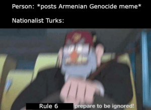 If you scroll to the bottom you will see some prime examples: Person: *posts Armenian Genocide meme*  Nationalist Turks:  prepare to be ignored!  Rule 6 If you scroll to the bottom you will see some prime examples