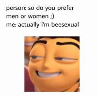 Dank Memes and Preferation: person: so do you prefer  men or women  me: actually i'm beesexual