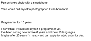 Why are we like this: Person takes photo with a smartphone:  Yea I would call myself a photographer. I was born for it.  Programmer for 10 years:  I don't think I would call myself a programmer yet.  I've been coding now for like 8 years and know 10 languages.  Maybe after 20 years I'm ready and can apply for a job as junior dev. Why are we like this