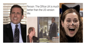 Huh: Person: The Office UK is much  better than the US version  Me:  Coud banging]  HEY NOBODY CARES Huh