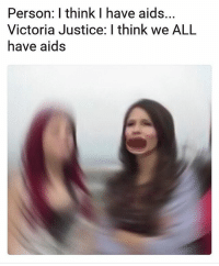 Person: think I have aids  Victoria Justice: I think we ALL  have aids HAHAHA I ACTUALLY MADE THIS THIS MEME OF VICTORIA BEING PETTY IS SO FUNNY