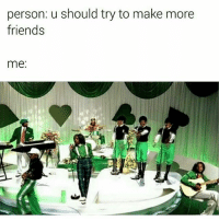 Memes, 🤖, and  Alright Alright Alright: person: u should try to make more  friends  me Alright alright alright! 😂😂😂