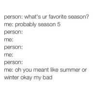 Bad, Funny, and Winter: person: what's ur favorite season?  me: probably season 5  person:  me:  person:  me:  person:  me: oh you meant like summer or  winter okay my bad @poverty_prison_chef is so funny el oh el