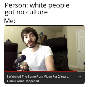 Anaconda, White People, and Porn: Person: white people  got no culture  Me:  I Watched The Same Porn Video For 2 Years,  Here's What Happened Culture 100