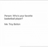 Basketball, Personal, and Troy: Person: Who's your favorite  basketball player?  Me: Troy Bolton
