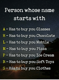 Clothes, Memes, and Pizza: Person whose name  starts with  A - Has to buy you Glasses  H- Has to buy you Chocolate  L - Has to buy you Mobile  M-Has to buy you Pizza  P - Has to buy you Ice Cream  R - Has to buy you Soft Toys  S Has to buy you Clothes