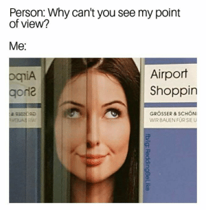 I'm trying. Where is it again? by IFuckingMissPeyton FOLLOW 4 MORE MEMES.: Person: Why can't you see my point  of view?  Мe:  Airport  Shoppin  ogiA  gorne  GROSSER & SCHON  WIR BAUEN FUR SIE U  BR3220  fb/ig: ReddingBeLike I'm trying. Where is it again? by IFuckingMissPeyton FOLLOW 4 MORE MEMES.