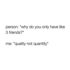 "3 Friends: person: ""why do you only have like  3 friends?""  me: ""quality not quantity"""