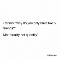 """Dank, Friends, and Memes: Person: """"why do you only have like 5  friends?""""  Me: """"quality not quantity""""  03  @Memes You would sure hope so"""