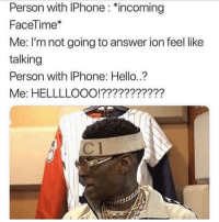"""@apple fix this ASAP I ain't with the bullshit tonight: Person with IPhone: """"incoming  FaceTime*  Me: I'm not going to answer ion feel like  talking  Person with IPhone: Hello.?  Me: HELLLLOOO!??????????? @apple fix this ASAP I ain't with the bullshit tonight"""