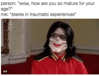 """me.: person: """"wow, how are you so mature for your  age?""""  me: stares in traumatic experiences'  GIF me."""