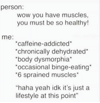 "Gym, Wow, and Yeah: person  WOW you have muscles  you must be so healthy!  me:  *caffeine-addicted*  *chronically dehydrated*  body dysmorphia  occasional binge-eating  *6 sprained muscles*  ""haha yeah idk it's just a  lifestyle at this point"" It's a lifestyle at this point. 😅"