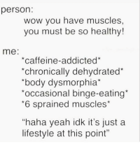 "Gym, Wow, and Yeah: person  wow you have muscles,  you must be so healthy!  me  *caffeine-addicted*  *chronically dehydrated*  ""body dysmorphia""  occasional binge-eating*  6 sprained muscles  ""haha yeah idk it's just a  lifestyle at this point"" @wealthandfitness 😅 it's a lifestyle at this point"