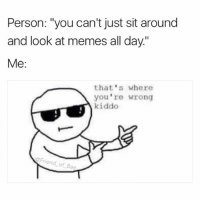 """Bae, Funny, and Life: Person: """"you can't just sit around  and look at memes all day.""""  Me:  that's where  you're wrong  kiddo  Friend of Bae Memes are life"""