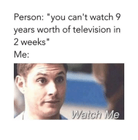 """Cant Watch: Person: """"you can't watch 9  years worth of television in  2 weeks""""  Me:  Watch M"""