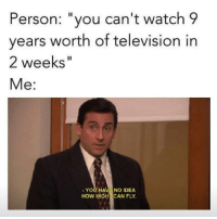 "Life, Memes, and The Office: Person: ""you can't watch 9  years worth of television in  2 weeks""  Me:  . YOU HAVE NO IDEA  HOW HIGHCAN FLY i watched the office in 3-4 weeks i always rewatch a show when i finish straight after do u understand how hard it was to restrain myself i had to start parks and rec straight after to stop myself i have no self control anyway ive gone a week without watching it xoxox cant believe i left it this late in life to actually watch the office im disgusted in myself"