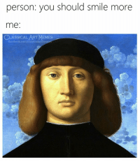 smile more: person: you should smile more  me:  CLASSICAL ART MEMES  facebook.com/classicalartmem