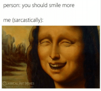 sarcastically: person: you should smile more  me (sarcastically):  CLASSICALART MEMES  facebook.com/elassicalartmemes