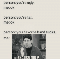 Tumblr, Ugly, and Best: person: you're ugly  me: ok  person: you're fat.  me: ok  person: your favorite band sucks.  me:  excuse me silly-luv:  ♡ find your best posts on my blog ♡