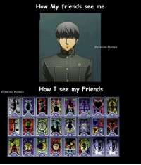 so people have been telling me I've been playing Persona too much. *Nervous Laugh* PERSONA!  ... It didn't work :'(   ~J: persona Memes  How My friends see me  persona Memes  How I see my Friends  XV so people have been telling me I've been playing Persona too much. *Nervous Laugh* PERSONA!  ... It didn't work :'(   ~J