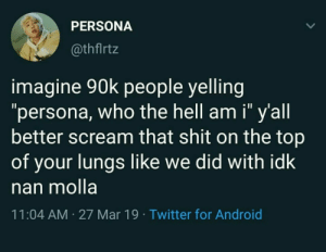 "Android, Scream, and Shit: PERSONA  @thflrtz  imagine 90k people yelling  ""persona, who the hell am i"" y'all  better scream that shit on the top  of your lungs like we did with idk  nan molla  11:04 AM 27 Mar 19 Twitter for Android"