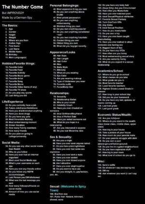"""Shoutout to the man who made this, lets have some fun!: Personal Belongings:  102. Do you have any body hair  103. (Guys Only) Are you Circumcised  104. How often you Masturbate  105. Have you ever watched porn  106. Ideal Sexual/Physical attributes  107. Favorite Sexual Fantasy  The Number Game  45. Most expensive thing you own  46. Do you own anything above  But IMPROVED!!  $1,000  Made by u/German-Spy  47. Most prized possession  48. Do you own anything  embarrassing  49. Weirdest thing you own  50. Do you own anything popular  51. Do you own anything considered  """"rich  52. Do you own anything futuristic  53. Coolest thing you own  54. Oldest thing you own  55. What did you buyiget recently  108. Turn Ons/Turn Offs  The Basics:  109. Any Kinks  110. Ideal Sexual Position  1. Age  111. How do you masturbate  112. Do you own a toy  113. Have you ever been caught  2. Gender  3. Height  4. Weight  Masturbating  5. Where are you from  6. Zodiac Sign  114. Have you ever walked in when  someone was having sex  115. Biggest fears of Sex  116. Do you have any STDs  117. How often are you horny  118. Most embarrassing sexual story  119. Are you currently horny  7. First Name  8. Last Name  9. Middle Name  Appearance/Looks  10. Birthday  66. Hair Style  11. Main Language(0)  67. Hair Length  68. Hair Color  120. What do you expect in a sexual  Hobbies/Favorite things:  69. Nice  relationship  70. Body Style  71. Ethnicity  72. What are you wearing  73. Eye Color  74. Are you wearing makeup  75. Type of Underwear you wear  12. Favorite Color  13. Favorite Food  Academics/School  14. Favorite Activity  15. Favorite Music genre  121. Where do you go to school  122. What classes do you take  123. What grade are you in  124. Most favorite toacher  16. Favorite Artist  17. Favorite Song  76, Favorite outfit  77. Facial/Body Hair  18. Favorite Movie  125. Least favorite teachers  19. Favorite Video Game (if any)  126. Highest Grade/Lowest Grade in  20. Favorite TV show  classes  2"""