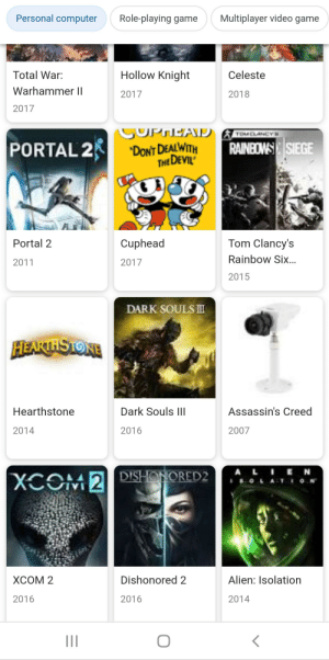 Devil, Alien, and Assassin's Creed: Personal computer  Multiplayer video game  Role-playing game  Hollow Knight  Total War:  Celeste  Warhammer II  2017  2018  2017  COPHEAD  TOMELANCY  PORTAL 2  RAINBOWS SIEGE  'DONT DEALWITH  THE DEVIL  Tom Clancy's  Cuphead  Portal 2  Rainbow Six...  2011  2017  2015  DARK SOULS  HEARTHSTONE  Hearthstone  Dark Souls IIl  Assassin's Creed  2014  2016  2007  ALIEN  XCOM 2DISHONORED2  LAT O  ХСОМ 2  Dishonored 2  Alien: Isolation  2016  2016  2014 Ah yes, the camera. Perfect photo to represent Assassin's Creed.