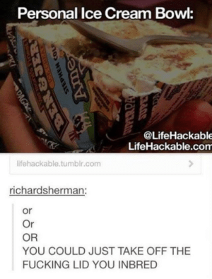 Fucking, Tumblr, and Ice Cream: Personal Ice Cream Bowl:  @LifeHackable  LifeHackable.com  lifehackable.tumblr.com  ichardsherman:  or  Or  OR  YOU COULD JUST TAKE OFF THE  FUCKING LID YOU INBRED YOU INBRED
