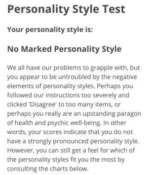 Lol, Test, and Charts: Personality Style Test  Your personality style is:  No Marked Personality Style  We all have our problems to grapple with, but  you appear to be untroubled by the negative  elements of personality styles. Perhaps you  followed our instructions too severely and  clicked 'Disagree' to too many items, or  upstanding paragon  perhaps you really  of health and psychic well-being. In other  words, your scores indicate that you do not  have a strongly pronounced personality style.  are an  However, you can still get a feel for which of  the personality styles fit you the most by  consulting the charts below. Lol rip me