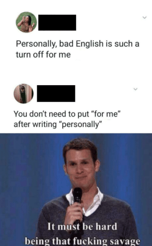 "Destroyed in seconds: Personally, bad English is such  turn off for me  You don't need to put ""for me""  writing ""personally  It must be hard  being that fucking savage Destroyed in seconds"