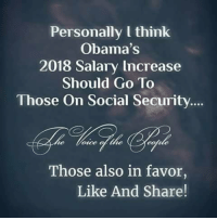 Memes, 🤖, and Social Security: Personally l think  Obama's  2018 Salary Increase  Should Go To  Those On Social Security  te  once of the  Those also in favor,  Like And Share! Agreed - What say you?