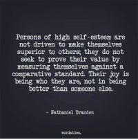 Branden: Persons of high self-esteem are  not driven to make themselves  superior to others, they do not  seek to prove their value by  measuring themselves against a  comparative standard. Their joy is  being who they are, not in being  better than someone else.  Nathaniel Branden  wordables.