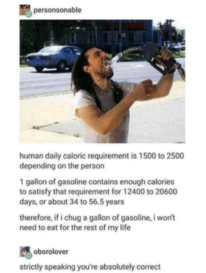 Gasoline is the best drink: personsonable  human daily caloric requirement is 1500 to 2500  depending on the person  1 gallon of gasoline contains enough calories  to satisfy that requirement for 12400 to 20600  days, or about 34 to 56.5 years  therefore, if i chug a gallon of gasoline, i won't  need to eat for the rest of my life  oborolover  strictly speaking you're absolutely correct Gasoline is the best drink