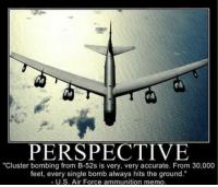 "Guns, Memes, and Target: PERSPECTIVE  ""Cluster bombing from B-52s is very, very accurate. From 30,000  feet, every single bomb always hits the ground.""  U.S. Air Force ammunition memo, perspective sundaymorning lookatit frombothsides dropbombs aircraft bomb missile guns ammo rockets launch fly target boom pew above explosion"