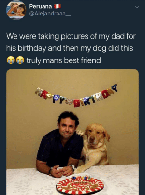 Aww, Best Friend, and Birthday: PeruanaI  @Alejandraaa_  We were taking pictures of my dad for  his birthday and then my dog did this  truly mans best friend Hahah aww