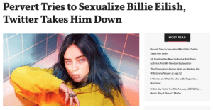 Target, Taylor Swift, and Twitter: Pervert Tries to Sexualize Billie Eilish,  Twitter Takes Him Down  MOST READ  Pervert Tries to Sexualize Billie Eilish, Twitter  Takes Him Down  J.K.Rowling Has Been Following Anti-Trans  Activists And We Need an Explanation  The Champions' Anders Holm on Meeting His  Wife Emma Nesper at Age 12  5 Women on What It's Like to Be Raped by a  Boyfriend  Critics Say Taylor Swift Is A Lousy LGBTQ Ally-  Here's Why It Doesn't Matter On Sunday, a photo of Billie Eilish began to circulate Twitter.Billie, who was taking a picture with a fan, was outside of her normal baggy attire and was instead sporting a white tank top and a zip-up hoodie. It didn't take long for someone to sexualize Billie.Continue reading here