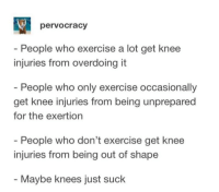 K N E E S: pervocracy  - People who exercise a lot get knee  injuries from overdoing it  People who only exercise occasionally  get knee injuries from being unprepared  for the exertion  People who don't exercise get knee  injuries from being out of shape  - Maybe knees just suck K N E E S