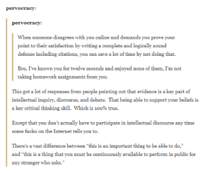 "Anaconda, Internet, and True: pervocracy  pervocracy:  When someone disagrees with you online and demands you prove your  point to their satisfaction by writing a complete and logically sound  defense including citations, you can save a lot of time by not doing that.  Bro, I've known you for twelve seconds and enjoyed none of them, Im not  taking homework assignments from you  This got a lot of responses from people pointing out that evidence is a key part of  intellectual inquiry, discourse, and debate. That being able to support your beliefs is  a key critical thinking skill. which is 100% true.  Except that you don't actually have to participate in intellectual discourse any time  some fucko on the Internet tells you to.  There's a vast difference between ""this is an important thing to be able to do,""  and ""this is a thing that you must be continuously available to perform in public for  any stranger who asks."" A tip to preserve your sanity on the internet"