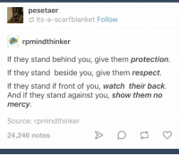 Respect, Watch, and Mercy: pesetaer  its-a-scarfblanket Follow  rpmindthinker  If they stand behind you, give them protection.  If they stand beside you, give them respect.  If they stand if front of you, watch their back.  And if they stand against you, show them no  mercy  Source: rpmindthinker  24,246 notes