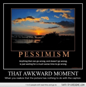 That aWkward momenthttp://omg-humor.tumblr.com: PESSIMISM  Anything that can go wrong, and doesn't go wrong,  is just waiting for a much worse time to go wrong.  motifake.com  THAT AWKWARD MOMENT  When you realize that the picture has nothing to do with the caption.  TASTE OF AWESOME.COM  1 in 3 people will read this and go to That aWkward momenthttp://omg-humor.tumblr.com