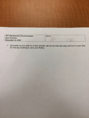 Funny, Desk, and Quiz: PET 348 Reservoir Characterization  Quiz 10 points  November 14, 2014  Name:  1.  Sit quietly at your desk for a few minutes, get up say that was easy and turn in your quiz.  Do not say anything to Jerry and Robby. What did they do?! via /r/funny https://ift.tt/2xd2p0P