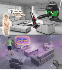 "Petty, Reddit, and Mother: PET  pesky son!  You better be  HOOVERING your  room!  Petty mother  I HOVER <p>[<a href=""https://www.reddit.com/r/surrealmemes/comments/7qjm3c/hoover_or_hover_or_fractals/"">Src</a>]</p>"