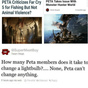 PETA Never Changes: PETA Criticizes Far Cry  5 for Fishing But Not  Animal Violence?  PETA Takes Issue With  Monster Hunter World  Oliver Bryant  5 months ago  @SuperMeatBoy  Team Meat  How many Peta members does it take to  change a lightbulb?.... None, Peta can't  change anything.  2 hours ago via webFavorite t1 RotweetReply PETA Never Changes