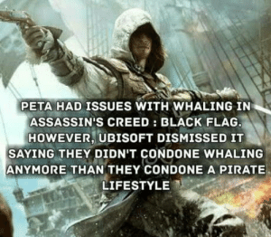 I mean im not really a fan of ubisoft but: PETA HAD ISSUES WITH WHALING IN  ASSASSIN'S CREED: BLACK FLAG  HOWEVER, UBISOFT DISMISSED IT  SAYING THEY DIDN'T CONDONE WHALING  ANYMORE THAN THEY CONDONE A PIRATE  LIFESTYLE I mean im not really a fan of ubisoft but