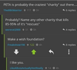 "Peta, Mean, and Make a Wish Foundation: PETA is probably the craziest ""charity"" out there...  6 replies  The8BitWarrior 117 5h  Probably? Name any other charity that kills  85-95% of it's ""rescues""  4 replies  wererat2000 1t 51 5h  Make a wish foundation?  Freakshow198 122 4h  8 replies  I like you.  LikeABossActuallyNotReally 14  4h I mean"