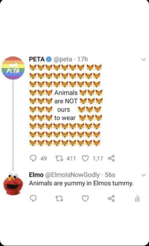 Yummy: PETA  @peta · 17h  PETA  Animals  are NOT  ours  to wear  49 17 411  1,17  Elmo @ElmolsNowGodly 56s  Animals are yummy in Elmos tummy.  ili