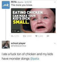 """Dank, Meme, and Monster: PETA @peta 3/31/16  The more you know  EATING CHICKEN  CAN MAKE YOUR  KID'S DICK  SMALL.  0:33 Illl  1,2783,890 3,483  school player  @HellblazerVice  l ate a fuck ton of chicken and my kids  have monster dongs @peta <p>The more you know, the better via /r/dank_meme <a href=""""http://ift.tt/2iuiOXT"""">http://ift.tt/2iuiOXT</a></p>"""
