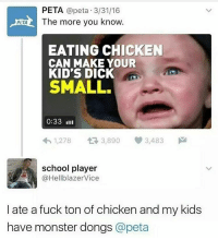Memes, Monster, and The More You Know: PETA @peta 3/31/16  The more you know.  PETA  EATING CHICKEN  CAN MAKE YOUR  KID'S DICK  SMALL.  0:33 IIII  h 1,278  3,890  3,483  school player  @Hellblazer Vice  I ate a fuck ton of chicken and my kids  have monster dongs  @peta I want food but I have a face mask on so I can't move my face